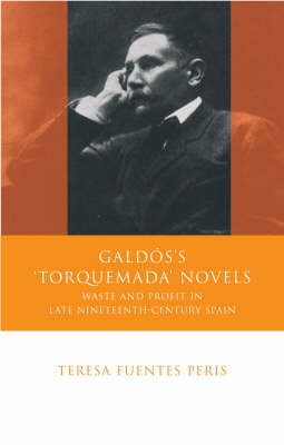 Galdos's 'Torquemada' Novels: Waste and Profit in Late Nineteenth-century Spain (Hardback)