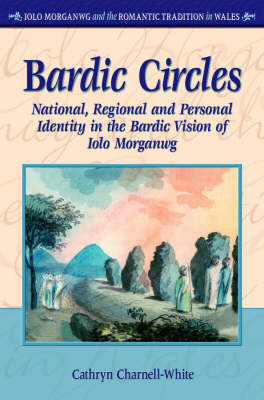 Bardic Circles: National, Regional and Personal Identity in the Bardic Vision of Iolo Morganwg (Hardback)