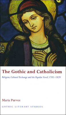 The Gothic and Catholicism: Religion, Cultural Exchange and the Popular Novel, 1785-1829 (Hardback)