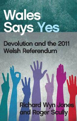 Wales Says Yes: Devolution and the 2011 Welsh Referendum (Paperback)
