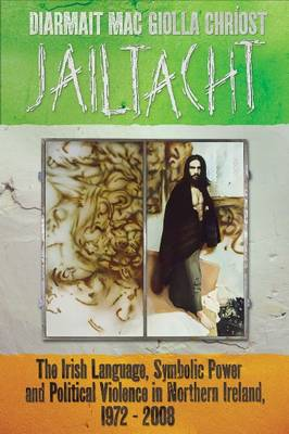 Jailtacht: The Irish Language, Symbolic Power and Political Violence in Northern Ireland, 1972-2008 (Paperback)