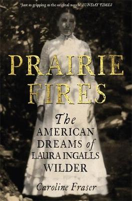 Prairie Fires: The American Dreams of Laura Ingalls Wilder (Hardback)