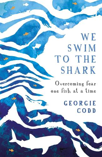 We Swim to the Shark: Overcoming fear one fish at a time (Hardback)