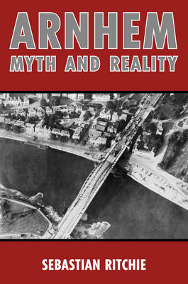 Arnhem: Myth and Reality: Airborne Warfare, Air Power and the Failure of Operation Market Garden (Hardback)