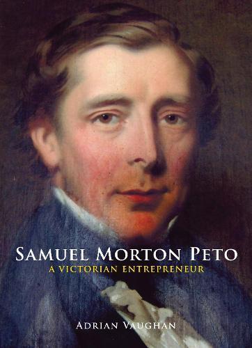 Samuel Morton Peto: A Victorian Entrepreneur (Hardback)