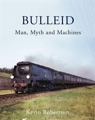 Bulleid: Man, Myth and Machines (Hardback)