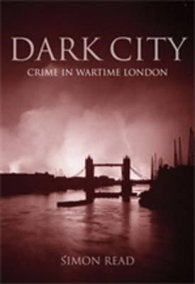 Dark City: Crime in Wartime London (Hardback)