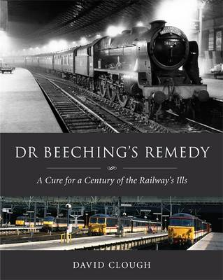 Dr Beeching's Remedy: A Cure for a Century of the Railway's Ills (Hardback)