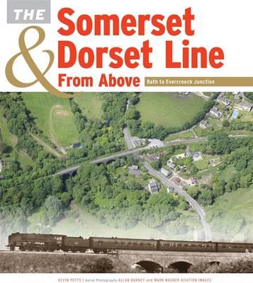 The Somerset & Dorset Line from Above: Bath to Evercreech Junction (Hardback)
