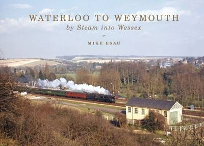 Waterloo to Weymouth: By Steam into Wessex (Hardback)