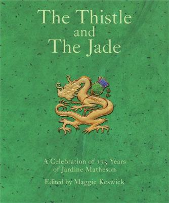 The Thistle and The Jade: A Celebration of 175 Years of Jardine, Matheson & Co. (Hardback)