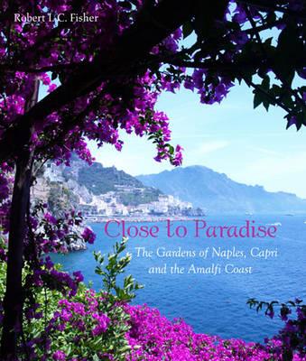 Close to Paradise: The Gardens of Naples, Capri and the Amalfi Coast (Hardback)
