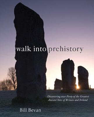 Walk into Prehistory: Discovering over Forty of the Greatest Ancient Sites of Britain and Ireland (Hardback)