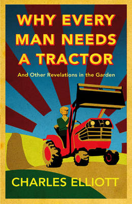 Why Every Man Needs a Tractor: and Other Revelations in the Garden (Hardback)