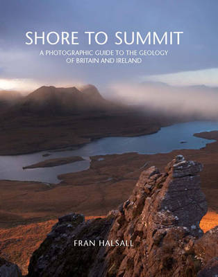Shore to Summit: A Photographic Guide to the Geology of Britain and Ireland (Hardback)