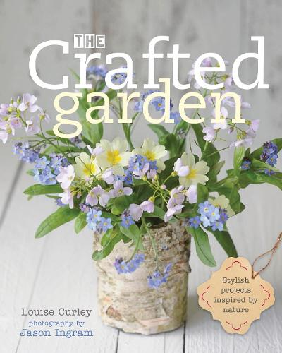 The Crafted Garden: Stylish Projects Inspired by Nature (Hardback)