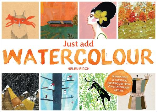 Just Add Watercolour: Inspiration & Painting Techniques from Contemporary Artists (Paperback)