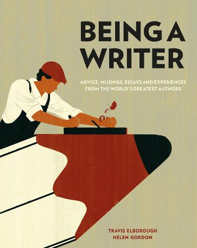 Being a Writer: Advice, Musings, Essays and Experiences From the World's Greatest Authors (Hardback)