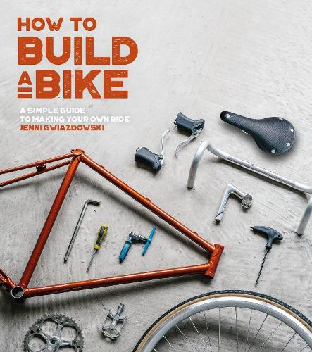 How to Build a Bike: A Simple Guide to Making Your Own Ride (Paperback)