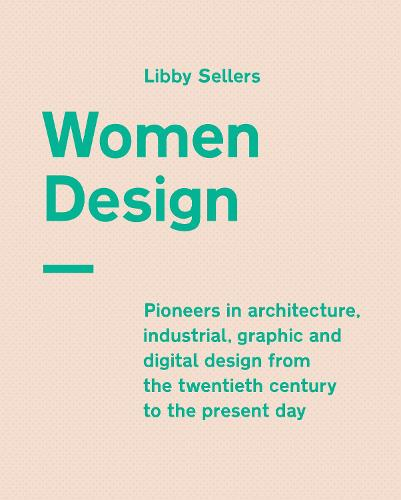 Women Design: Pioneers in architecture, industrial, graphic and digital design from the twentieth century to the present day (Hardback)