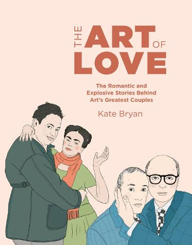 The Art of Love: The Romantic and Explosive Stories Behind Art's Greatest Couples (Hardback)