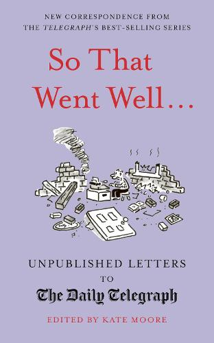 So That Went Well...: Unpublished Letters to the Daily Telegraph - Unpublished Letters to The Daily Telegra (Hardback)