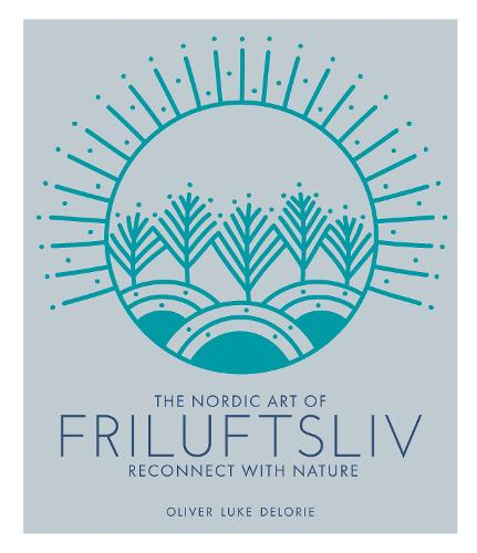 The Nordic Art of Friluftsliv: Reconnect with Nature (Hardback)