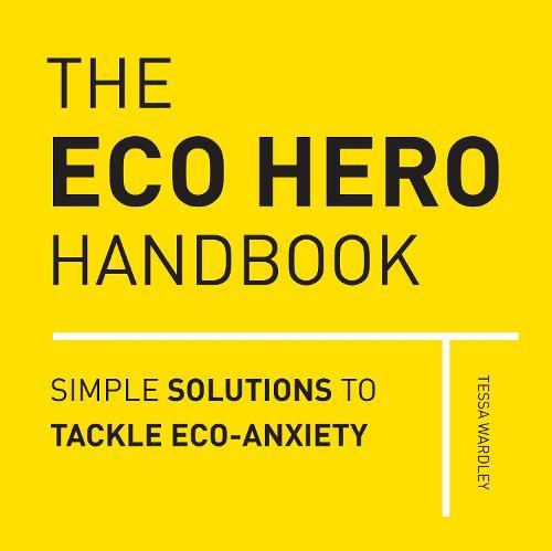 The Eco Hero Handbook: Simple Solutions to Tackle Eco-Anxiety (Hardback)