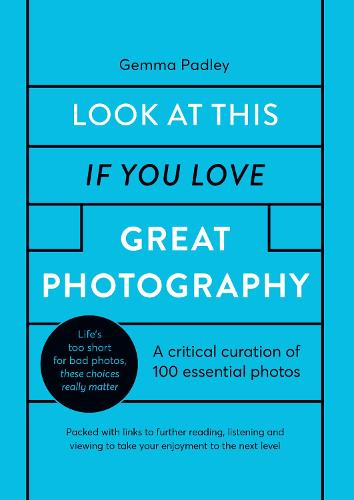Look At This If You Love Great Photography: A critical curation off 100 essential photos * Packed with links to further reading, listening and viewing to take your enjoyment to the next level (Hardback)