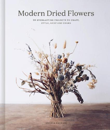 Modern Dried Flowers: Over 20 everlasting projects to craft, style, keep and share (Hardback)