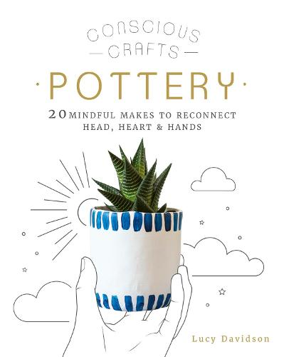Conscious Crafts: Pottery: 20 mindful makes to reconnect head, heart & hands - Conscious Crafts (Hardback)