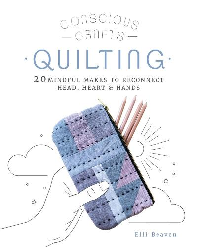 Conscious Crafts: Quilting: 20 mindful makes to reconnect head, heart & hands - Conscious Crafts (Hardback)