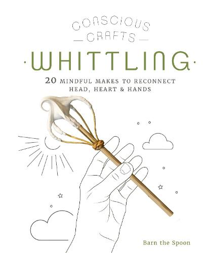 Conscious Crafts: Whittling: 20 mindful makes to reconnect head, heart & hands - Conscious Crafts (Hardback)