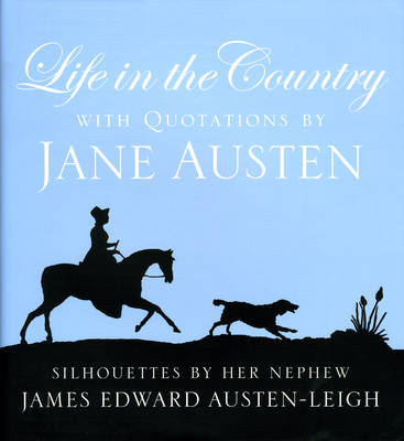 Life in the Country: With Quotations by Jane Austen and Silhouettes by Her Nephew James Edward Austen-Leigh (Hardback)