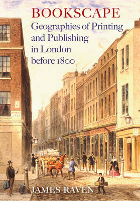 Bookscape: Geographies of Printing and Publishing in London Before 1800 (Hardback)