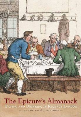 The Epicure's Almanack: Eating and Drinking in Regency London: The Original 1815 Guidebook (Hardback)