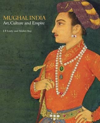 Mughal India: Art, Culture and Empire (Hardback)