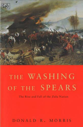 The Washing Of The Spears: The Rise and Fall of the Zulu Nation Under Shaka and its Fall in the Zulu War of 1879 (Paperback)