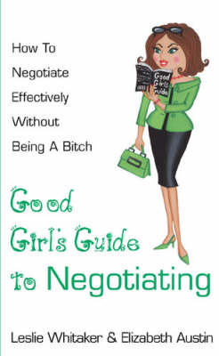 The Good Girl's Guide to Negotiating: How to Negotiate Effectively  without Being a Bitch (Paperback)