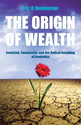 The Origin Of Wealth: Evolution, Complexity, and the Radical Remaking of Economics (Paperback)