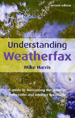 Understanding Weatherfax: A Guide to Forecasting the Weather from Radio and Internet Fax Charts (Paperback)