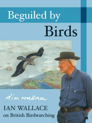 Beguiled by Birds: Ian Wallace on British Birdwatching (Hardback)