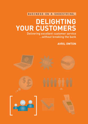 Delighting Your Customers: Delivering Excellent Customer Service without Breaking the Bank - Business on a Shoestring (Paperback)