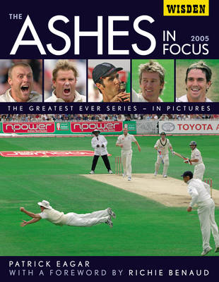 The Ashes in Focus 2005: The Greatest Ever Series in Pictures (Hardback)