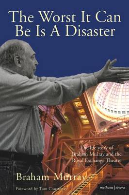 The Worst it Can be is a Disaster: The Life Story of Braham Murray and the Royal Exchange Theatre (Paperback)