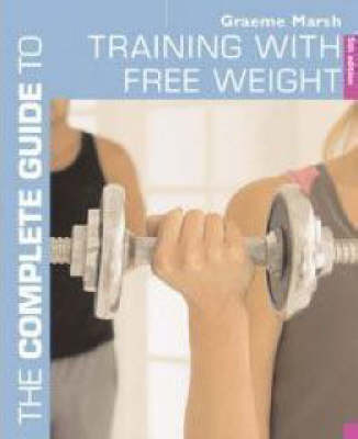 The Complete Guide to Training with Free Weights - Complete Guides (Paperback)