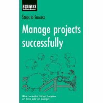 Manage Projects Successfully: How to Make Things Happen on Time and on Budget - Steps to Success S. (Paperback)