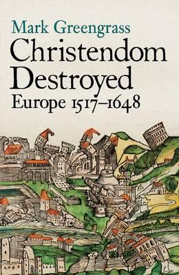 Christendom Destroyed: Europe 1500-1650 Bk. 5: Europe 1517-1648 (Hardback)