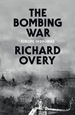 The Bombing War: Europe 1939-1945 (Hardback)