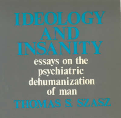 Ideology and Insanity: Essays on the Psychiatric Dehumanisation of Man - Open Forum S. (Paperback)